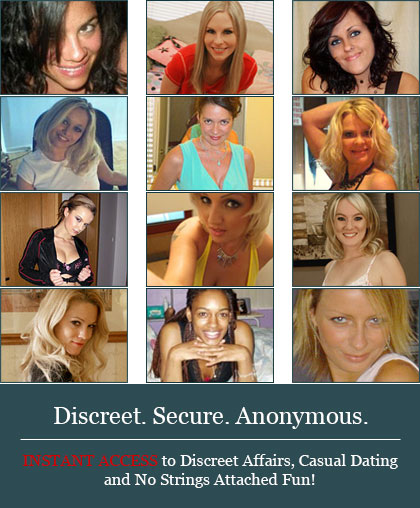 Discreet. Secure. Anonymous. INSTANT ACCESS to Discreet Affairs, Casual Dating and No Strings Attached Fun!